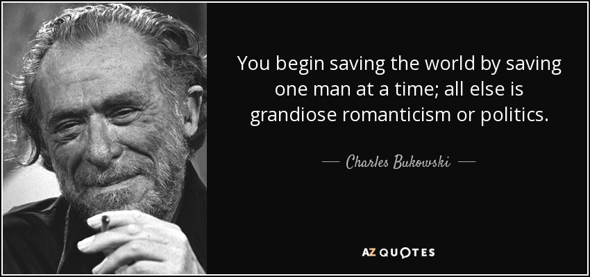 You begin saving the world by saving one man at a time; all else is grandiose romanticism or politics. - Charles Bukowski