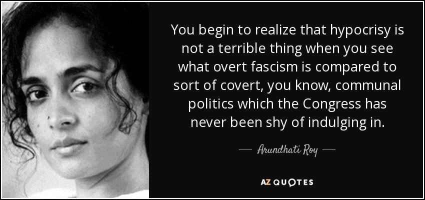 You begin to realize that hypocrisy is not a terrible thing when you see what overt fascism is compared to sort of covert, you know, communal politics which the Congress has never been shy of indulging in. - Arundhati Roy
