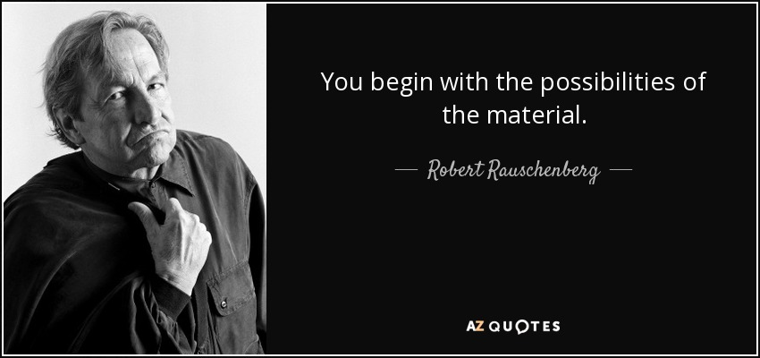 You begin with the possibilities of the material. - Robert Rauschenberg