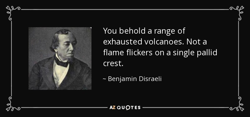 You behold a range of exhausted volcanoes. Not a flame flickers on a single pallid crest. - Benjamin Disraeli