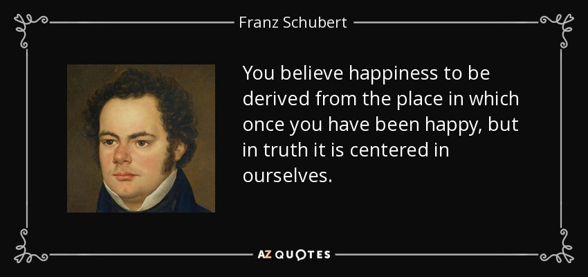 You believe happiness to be derived from the place in which once you have been happy, but in truth it is centered in ourselves. - Franz Schubert