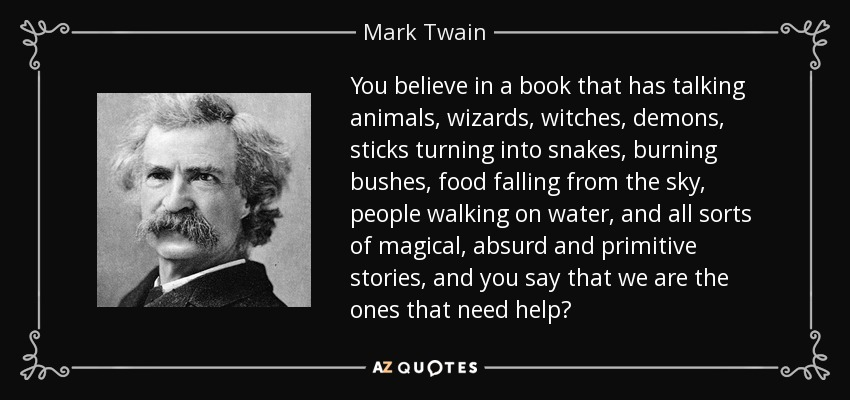 You believe in a book that has talking animals, wizards, witches, demons, sticks turning into snakes, burning bushes, food falling from the sky, people walking on water, and all sorts of magical, absurd and primitive stories, and you say that we are the ones that need help? - Mark Twain