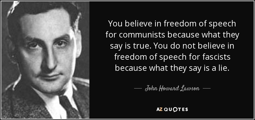 You believe in freedom of speech for communists because what they say is true. You do not believe in freedom of speech for fascists because what they say is a lie. - John Howard Lawson