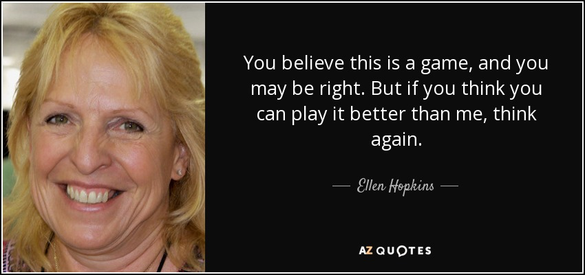 You believe this is a game, and you may be right. But if you think you can play it better than me, think again. - Ellen Hopkins