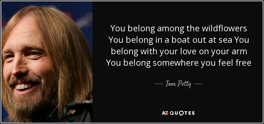 You belong among the wildflowers You belong in a boat out at sea You belong with your love on your arm You belong somewhere you feel free - Tom Petty