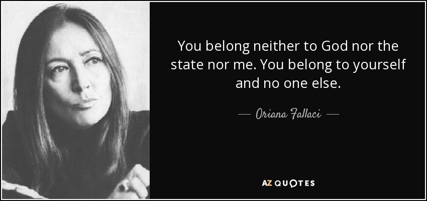 You belong neither to God nor the state nor me. You belong to yourself and no one else. - Oriana Fallaci