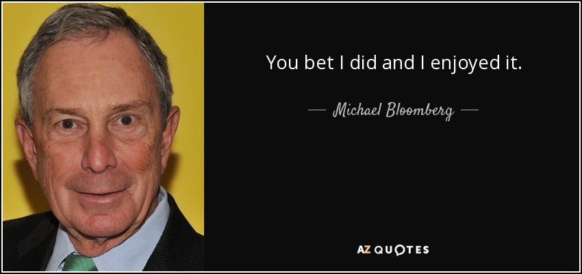 You bet I did and I enjoyed it. - Michael Bloomberg