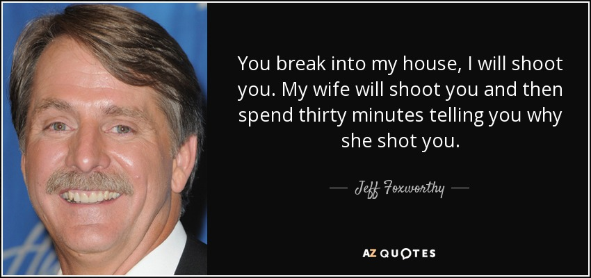You break into my house, I will shoot you. My wife will shoot you and then spend thirty minutes telling you why she shot you. - Jeff Foxworthy