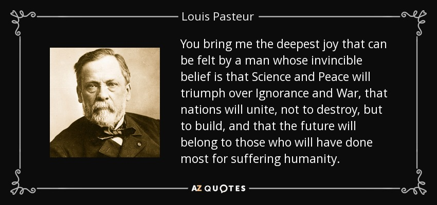You bring me the deepest joy that can be felt by a man whose invincible belief is that Science and Peace will triumph over Ignorance and War, that nations will unite, not to destroy, but to build, and that the future will belong to those who will have done most for suffering humanity. - Louis Pasteur