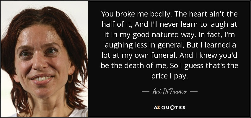 You broke me bodily. The heart ain't the half of it, And I'll never learn to laugh at it In my good natured way. In fact, I'm laughing less in general, But I learned a lot at my own funeral. And I knew you'd be the death of me, So I guess that's the price I pay. - Ani DiFranco