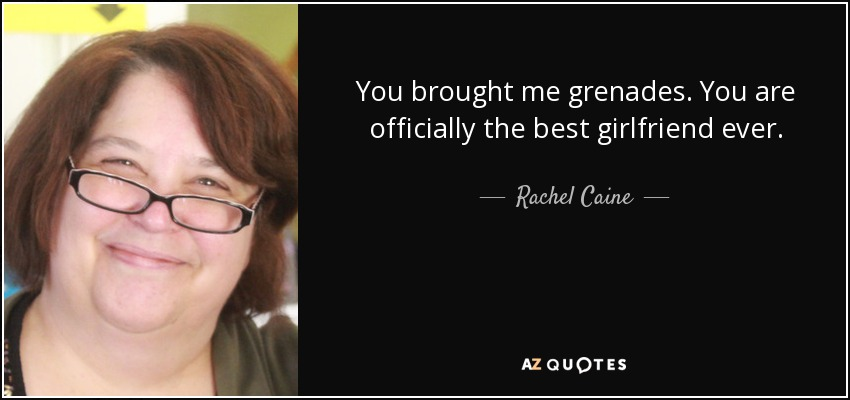 You brought me grenades. You are officially the best girlfriend ever. - Rachel Caine