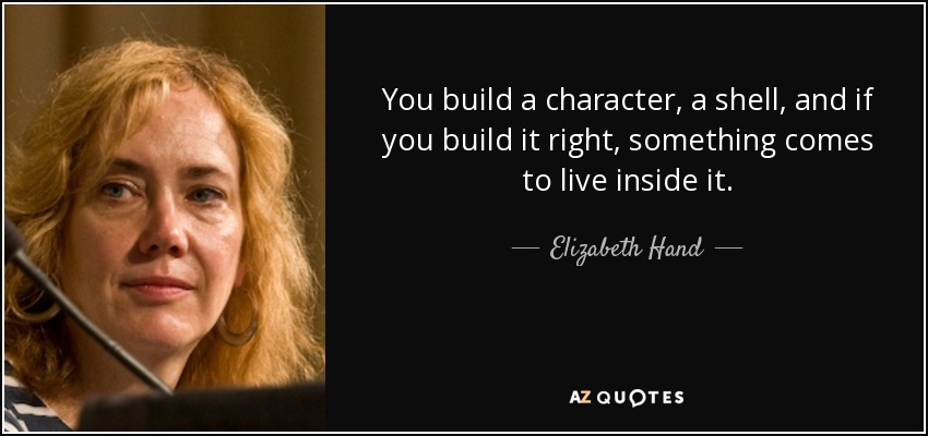 You build a character, a shell, and if you build it right, something comes to live inside it. - Elizabeth Hand
