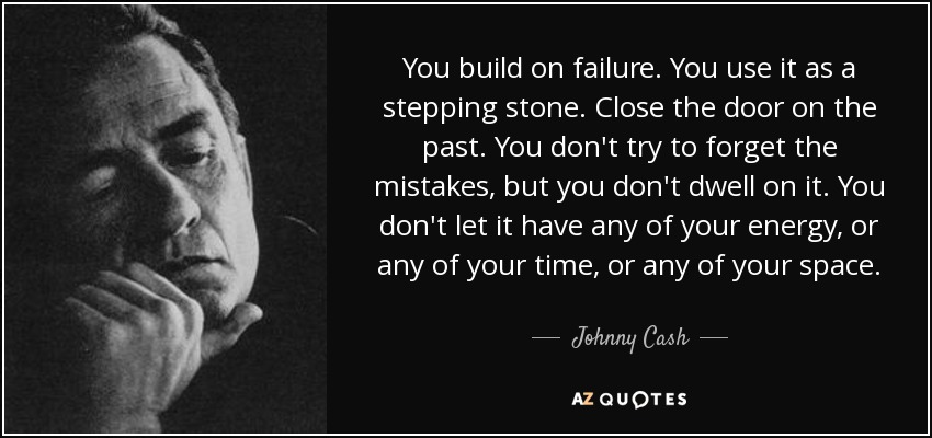 You build on failure. You use it as a stepping stone. Close the door on the past. You don't try to forget the mistakes, but you don't dwell on it. You don't let it have any of your energy, or any of your time, or any of your space. - Johnny Cash