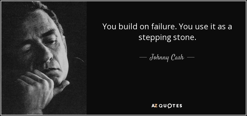 You build on failure. You use it as a stepping stone. - Johnny Cash
