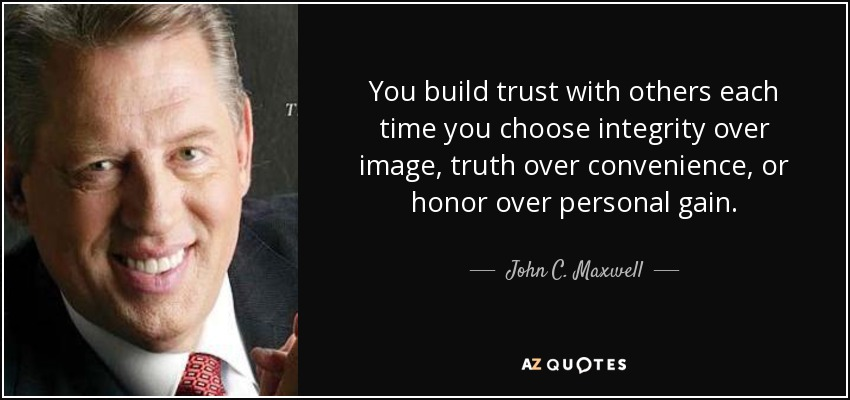You build trust with others each time you choose integrity over image, truth over convenience, or honor over personal gain. - John C. Maxwell