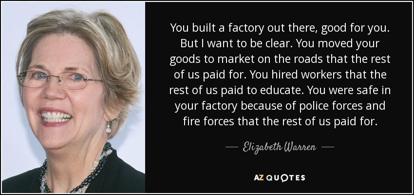You built a factory out there, good for you. But I want to be clear. You moved your goods to market on the roads that the rest of us paid for. You hired workers that the rest of us paid to educate. You were safe in your factory because of police forces and fire forces that the rest of us paid for. - Elizabeth Warren