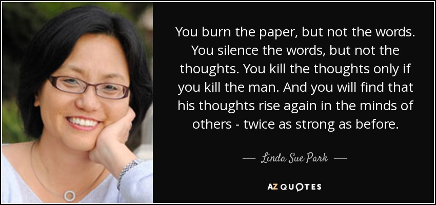 You burn the paper, but not the words. You silence the words, but not the thoughts. You kill the thoughts only if you kill the man. And you will find that his thoughts rise again in the minds of others - twice as strong as before. - Linda Sue Park