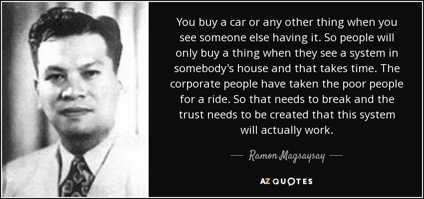 You buy a car or any other thing when you see someone else having it. So people will only buy a thing when they see a system in somebody's house and that takes time. The corporate people have taken the poor people for a ride. So that needs to break and the trust needs to be created that this system will actually work. - Ramon Magsaysay