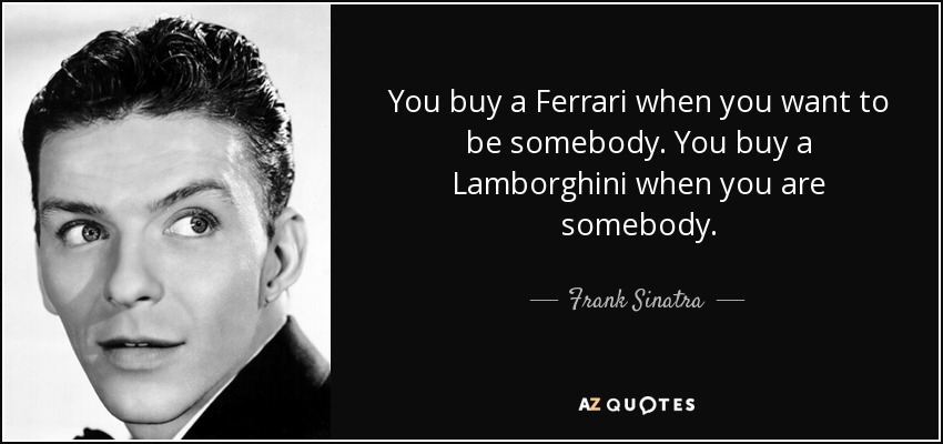 You buy a Ferrari when you want to be somebody. You buy a Lamborghini when you are somebody. - Frank Sinatra