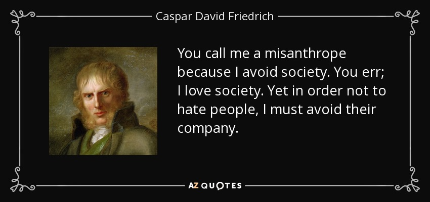 You call me a misanthrope because I avoid society. You err; I love society. Yet in order not to hate people, I must avoid their company. - Caspar David Friedrich
