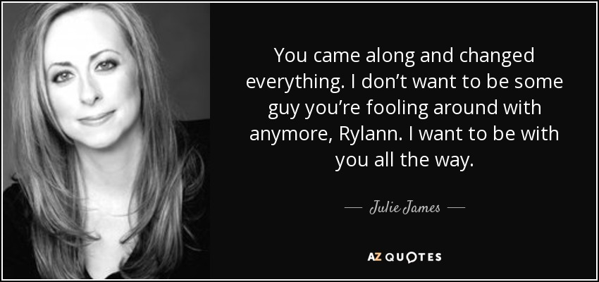 You came along and changed everything. I don't want to be some guy you're fooling around with anymore, Rylann. I want to be with you all the way. - Julie James
