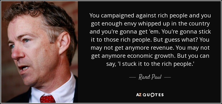You campaigned against rich people and you got enough envy whipped up in the country and you're gonna get 'em. You're gonna stick it to those rich people. But guess what? You may not get anymore revenue. You may not get anymore economic growth. But you can say, 'I stuck it to the rich people.' - Rand Paul