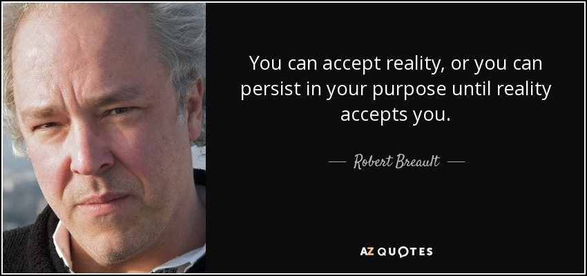You can accept reality, or you can persist in your purpose until reality accepts you. - Robert Breault