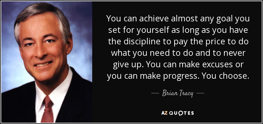 You can achieve almost any goal you set for yourself as long as you have the discipline to pay the price to do what you need to do and to never give up. You can make excuses or you can make progress. You choose. - Brian Tracy