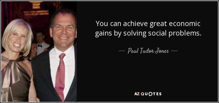 You can achieve great economic gains by solving social problems. - Paul Tudor Jones