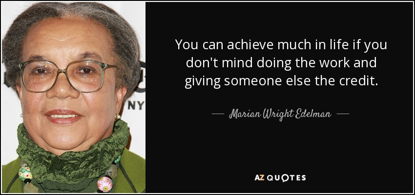 You can achieve much in life if you don't mind doing the work and giving someone else the credit. - Marian Wright Edelman