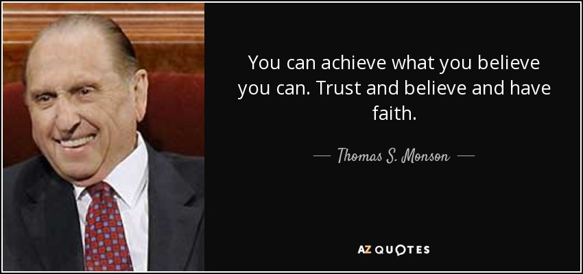You can achieve what you believe you can. Trust and believe and have faith. - Thomas S. Monson