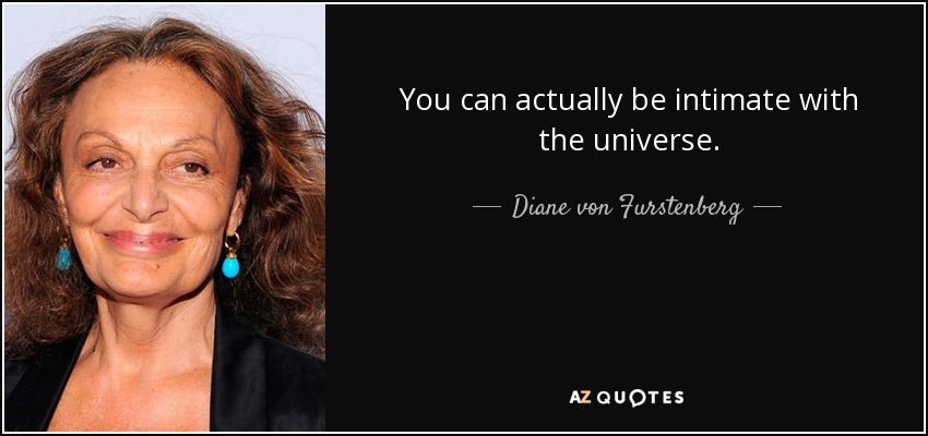 You can actually be intimate with the universe. - Diane von Furstenberg