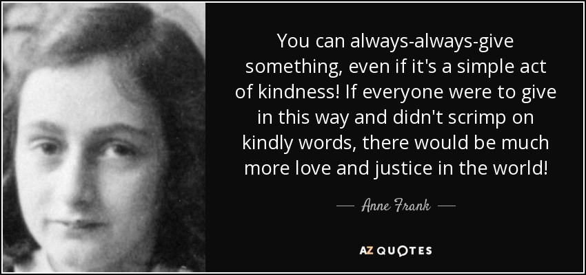 You can always-always-give something, even if it's a simple act of kindness! If everyone were to give in this way and didn't scrimp on kindly words, there would be much more love and justice in the world! - Anne Frank