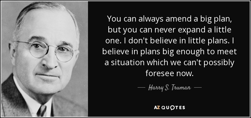 You can always amend a big plan, but you can never expand a little one. I don't believe in little plans. I believe in plans big enough to meet a situation which we can't possibly foresee now. - Harry S. Truman