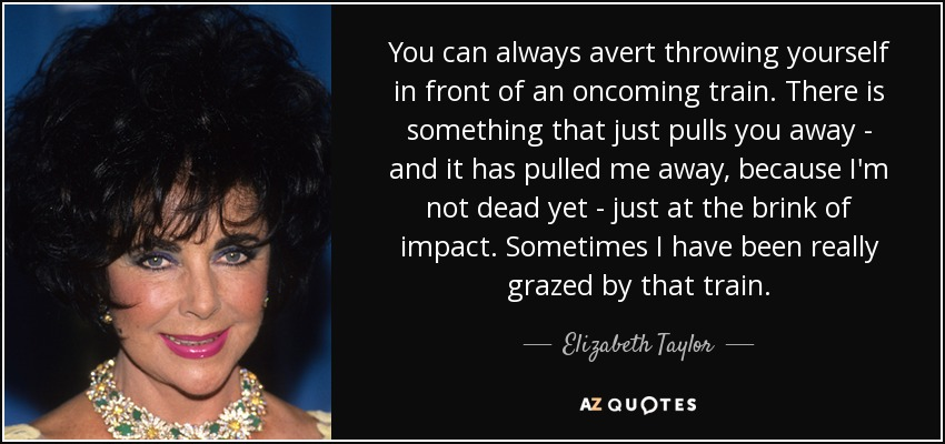 You can always avert throwing yourself in front of an oncoming train. There is something that just pulls you away - and it has pulled me away, because I'm not dead yet - just at the brink of impact. Sometimes I have been really grazed by that train. - Elizabeth Taylor
