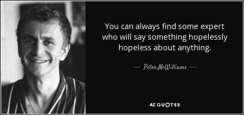 You can always find some expert who will say something hopelessly hopeless about anything. - Peter McWilliams
