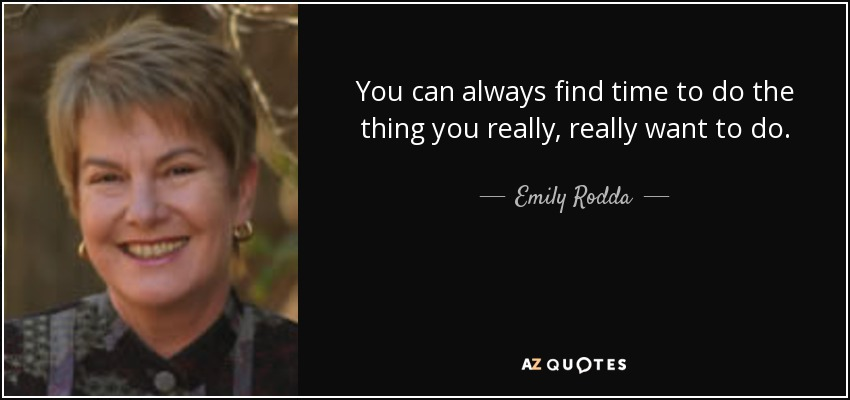 You can always find time to do the thing you really, really want to do. - Emily Rodda