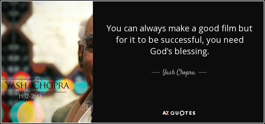 You can always make a good film but for it to be successful, you need God's blessing. - Yash Chopra