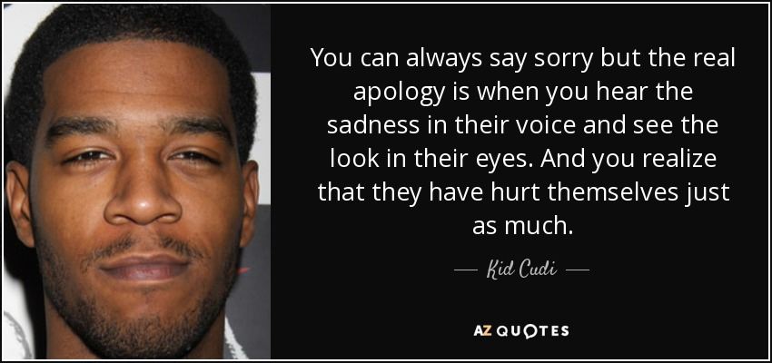 You can always say sorry but the real apology is when you hear the sadness in their voice and see the look in their eyes. And you realize that they have hurt themselves just as much. - Kid Cudi