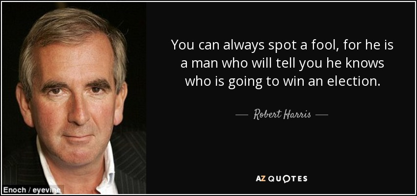 You can always spot a fool, for he is a man who will tell you he knows who is going to win an election. - Robert Harris