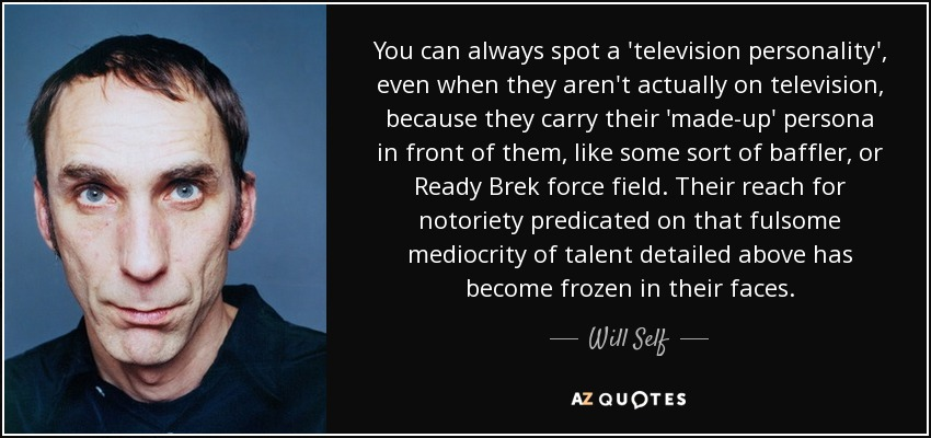 You can always spot a 'television personality', even when they aren't actually on television, because they carry their 'made-up' persona in front of them, like some sort of baffler, or Ready Brek force field. Their reach for notoriety predicated on that fulsome mediocrity of talent detailed above has become frozen in their faces. - Will Self