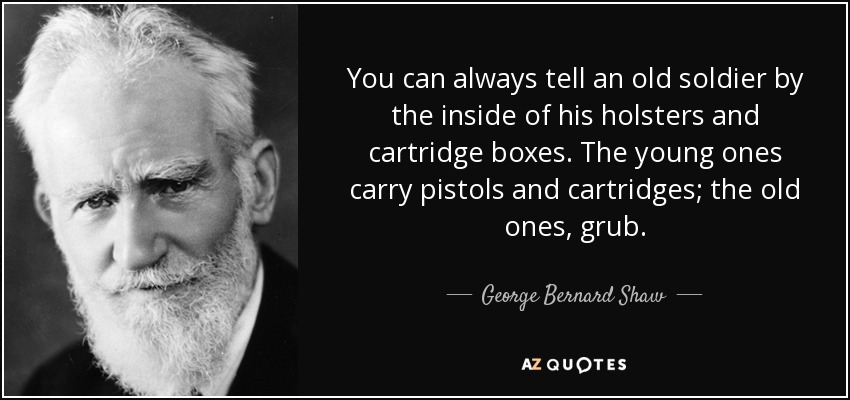 You can always tell an old soldier by the inside of his holsters and cartridge boxes. The young ones carry pistols and cartridges; the old ones, grub. - George Bernard Shaw