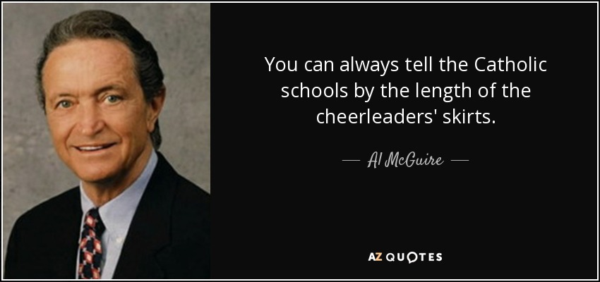 You can always tell the Catholic schools by the length of the cheerleaders' skirts. - Al McGuire