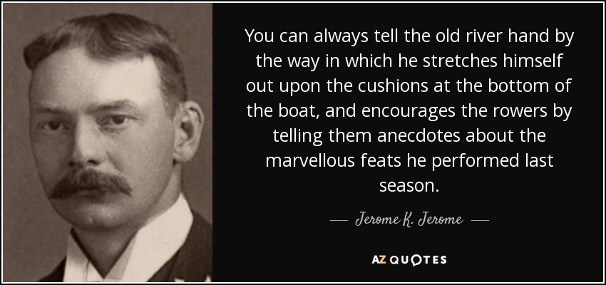 You can always tell the old river hand by the way in which he stretches himself out upon the cushions at the bottom of the boat, and encourages the rowers by telling them anecdotes about the marvellous feats he performed last season. - Jerome K. Jerome