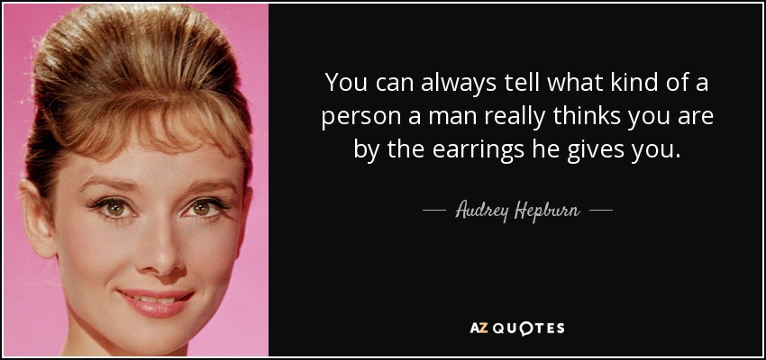 You can always tell what kind of a person a man really thinks you are by the earrings he gives you. - Audrey Hepburn