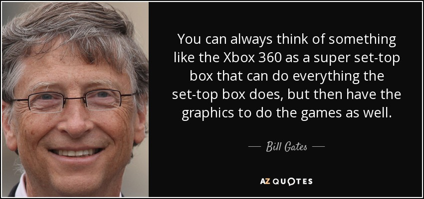 You can always think of something like the Xbox 360 as a super set-top box that can do everything the set-top box does, but then have the graphics to do the games as well. - Bill Gates