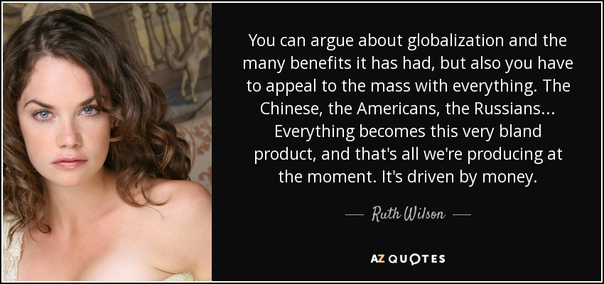You can argue about globalization and the many benefits it has had, but also you have to appeal to the mass with everything. The Chinese, the Americans, the Russians... Everything becomes this very bland product, and that's all we're producing at the moment. It's driven by money. - Ruth Wilson