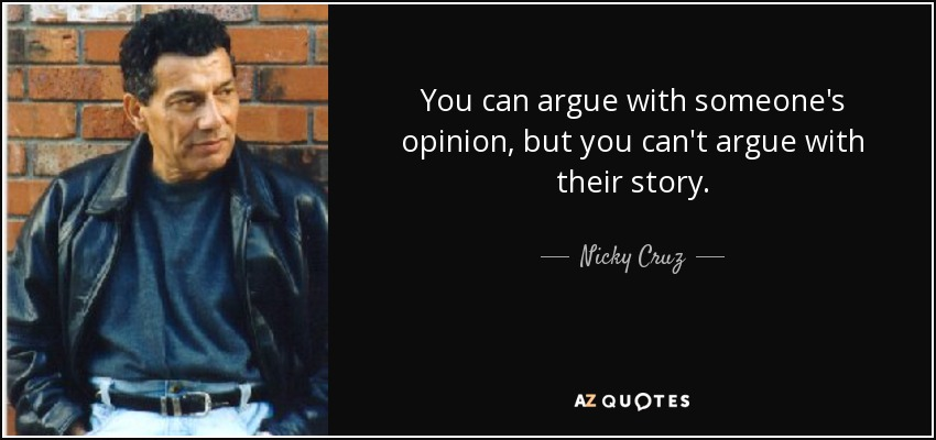 You can argue with someone's opinion, but you can't argue with their story. - Nicky Cruz