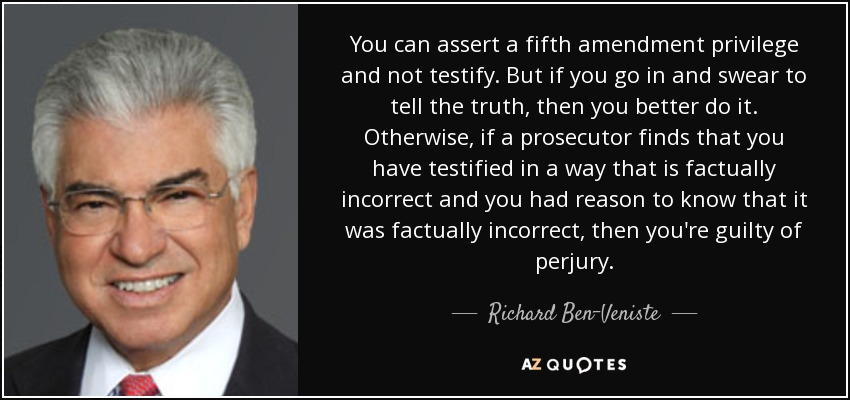 You can assert a fifth amendment privilege and not testify. But if you go in and swear to tell the truth, then you better do it. Otherwise, if a prosecutor finds that you have testified in a way that is factually incorrect and you had reason to know that it was factually incorrect, then you're guilty of perjury. - Richard Ben-Veniste