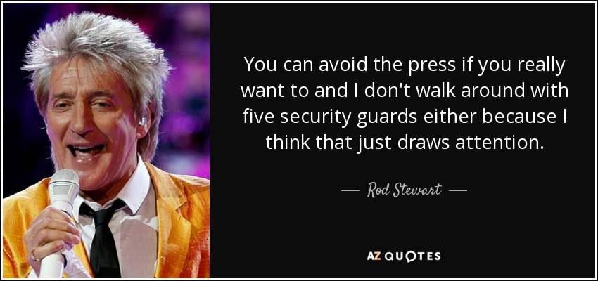 You can avoid the press if you really want to and I don't walk around with five security guards either because I think that just draws attention. - Rod Stewart